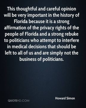 This thoughtful and careful opinion will be very important in the history of Florida because it is a strong affirmation of the privacy rights of the people of Florida and a strong rebuke to politicians who attempt to interfere in medical decisions that should be left to all of us and are simply not the business of politicians.