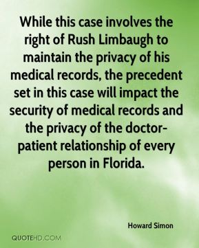 Howard Simon - While this case involves the right of Rush Limbaugh to maintain the privacy of his medical records, the precedent set in this case will impact the security of medical records and the privacy of the doctor-patient relationship of every person in Florida.