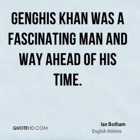 Genghis Khan was a fascinating man and way ahead of his time.