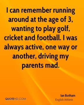 I can remember running around at the age of 3, wanting to play golf, cricket and football. I was always active, one way or another, driving my parents mad.
