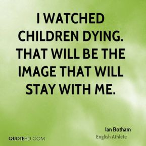 I watched children dying. That will be the image that will stay with me.