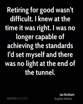 Retiring for good wasn't difficult. I knew at the time it was right. I was no longer capable of achieving the standards I'd set myself and there was no light at the end of the tunnel.