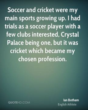 Ian Botham - Soccer and cricket were my main sports growing up. I had trials as a soccer player with a few clubs interested, Crystal Palace being one, but it was cricket which became my chosen profession.