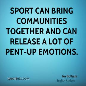 Sport can bring communities together and can release a lot of pent-up emotions.