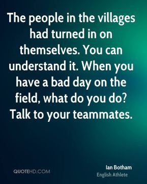 Ian Botham - The people in the villages had turned in on themselves. You can understand it. When you have a bad day on the field, what do you do? Talk to your teammates.