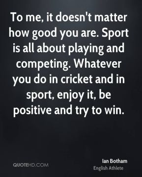 Ian Botham - To me, it doesn't matter how good you are. Sport is all about playing and competing. Whatever you do in cricket and in sport, enjoy it, be positive and try to win.