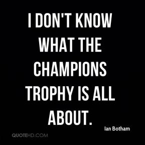 I don't know what the Champions Trophy is all about.