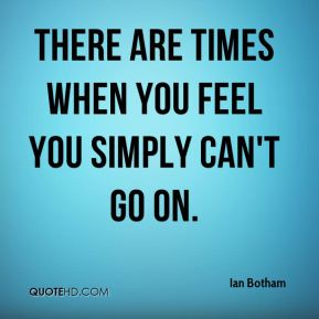 Ian Botham - There are times when you feel you simply can't go on.
