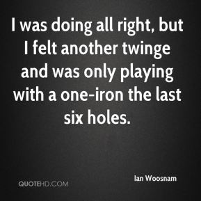 Ian Woosnam - I was doing all right, but I felt another twinge and was only playing with a one-iron the last six holes.