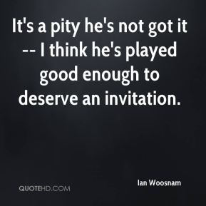 Ian Woosnam - It's a pity he's not got it -- I think he's played good enough to deserve an invitation.