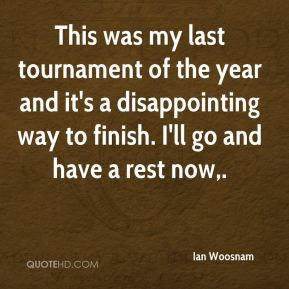 Ian Woosnam - This was my last tournament of the year and it's a disappointing way to finish. I'll go and have a rest now.