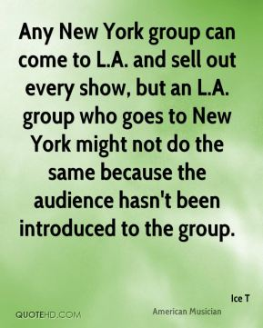 Any New York group can come to L.A. and sell out every show, but an L.A. group who goes to New York might not do the same because the audience hasn't been introduced to the group.