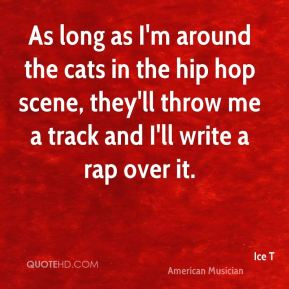 As long as I'm around the cats in the hip hop scene, they'll throw me a track and I'll write a rap over it.
