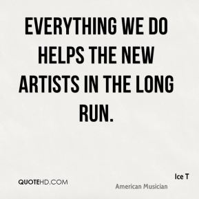 Everything we do helps the new artists in the long run.