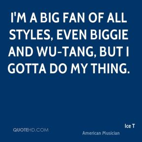 I'm a big fan of all styles, even Biggie and Wu-Tang, but I gotta do my thing.