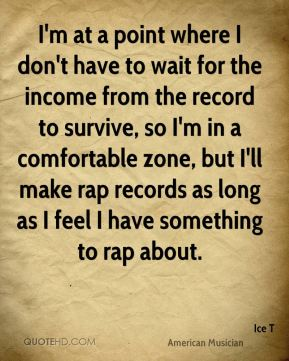 I'm at a point where I don't have to wait for the income from the record to survive, so I'm in a comfortable zone, but I'll make rap records as long as I feel I have something to rap about.