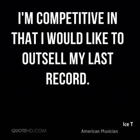 I'm competitive in that I would like to outsell my last record.