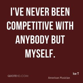 I've never been competitive with anybody but myself.