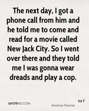Ice T - The next day, I got a phone call from him and he told me to come and read for a movie called New Jack City. So I went over there and they told me I was gonna wear dreads and play a cop.