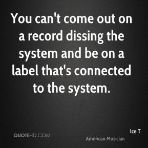 You can't come out on a record dissing the system and be on a label that's connected to the system.
