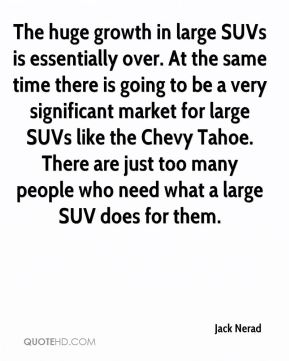 Jack Nerad - The huge growth in large SUVs is essentially over. At the same time there is going to be a very significant market for large SUVs like the Chevy Tahoe. There are just too many people who need what a large SUV does for them.
