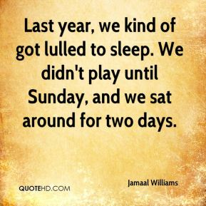 Jamaal Williams - Last year, we kind of got lulled to sleep. We didn't play until Sunday, and we sat around for two days.