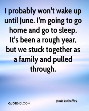 Jamie Mahaffey - I probably won't wake up until June. I'm going to go home and go to sleep. It's been a rough year, but we stuck together as a family and pulled through.