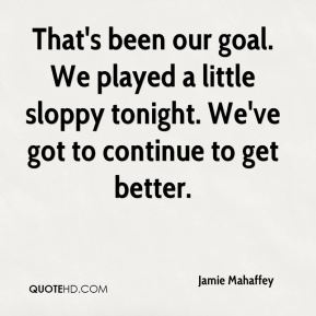 Jamie Mahaffey - That's been our goal. We played a little sloppy tonight. We've got to continue to get better.