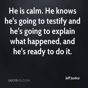 Jeff Justice  - He is calm. He knows he's going to testify and he's going to explain what happened, and he's ready to do it.
