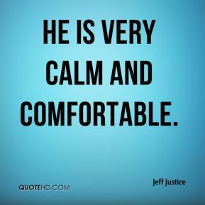 Jeff Justice  - He is very calm and comfortable.