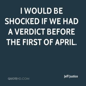 I would be shocked if we had a verdict before the first of April.