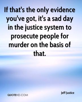 If that's the only evidence you've got, it's a sad day in the justice system to prosecute people for murder on the basis of that.