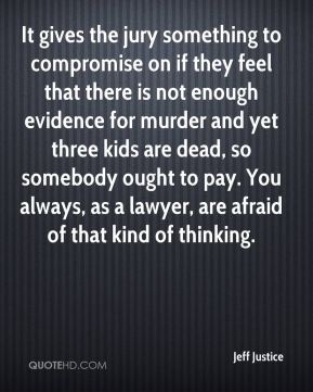 Jeff Justice  - It gives the jury something to compromise on if they feel that there is not enough evidence for murder and yet three kids are dead, so somebody ought to pay. You always, as a lawyer, are afraid of that kind of thinking.