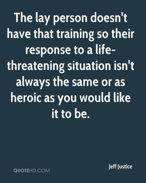 Jeff Justice  - The lay person doesn't have that training so their response to a life-threatening situation isn't always the same or as heroic as you would like it to be.