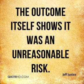 The outcome itself shows it was an unreasonable risk.