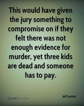 Jeff Justice  - This would have given the jury something to compromise on if they felt there was not enough evidence for murder, yet three kids are dead and someone has to pay.