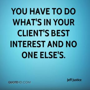 You have to do what's in your client's best interest and no one else's.
