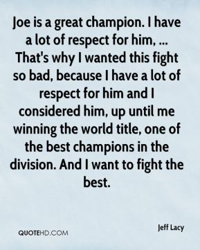 Jeff Lacy  - Joe is a great champion. I have a lot of respect for him, ... That's why I wanted this fight so bad, because I have a lot of respect for him and I considered him, up until me winning the world title, one of the best champions in the division. And I want to fight the best.