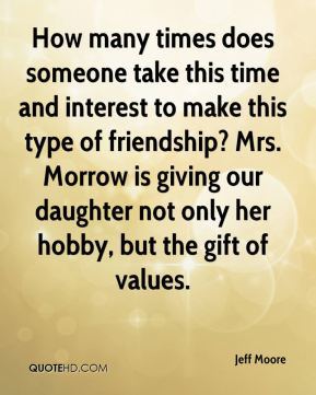 Jeff Moore  - How many times does someone take this time and interest to make this type of friendship? Mrs. Morrow is giving our daughter not only her hobby, but the gift of values.