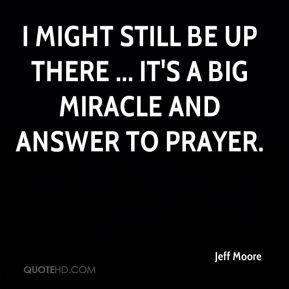 Jeff Moore  - I might still be up there ... It's a big miracle and answer to prayer.