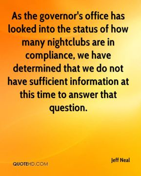Jeff Neal  - As the governor's office has looked into the status of how many nightclubs are in compliance, we have determined that we do not have sufficient information at this time to answer that question.