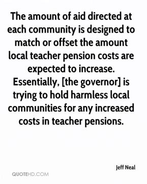 Jeff Neal  - The amount of aid directed at each community is designed to match or offset the amount local teacher pension costs are expected to increase. Essentially, [the governor] is trying to hold harmless local communities for any increased costs in teacher pensions.
