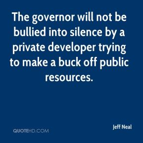 Jeff Neal  - The governor will not be bullied into silence by a private developer trying to make a buck off public resources.