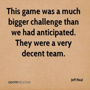 Jeff Neal  - This game was a much bigger challenge than we had anticipated. They were a very decent team.