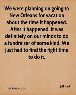 Jeff Neal  - We were planning on going to New Orleans for vacation about the time it happened. After it happened, it was definitely on our minds to do a fundraiser of some kind. We just had to find the right time to do it.