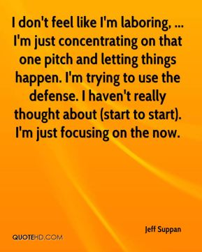Jeff Suppan  - I don't feel like I'm laboring, ... I'm just concentrating on that one pitch and letting things happen. I'm trying to use the defense. I haven't really thought about (start to start). I'm just focusing on the now.