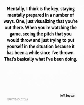 Jeff Suppan  - Mentally, I think is the key, staying mentally prepared in a number of ways. One, just visualizing that you're out there. When you're watching the game, seeing the pitch that you would throw and just trying to put yourself in the situation because it has been a while since I've thrown. That's basically what I've been doing.