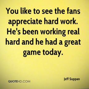 Jeff Suppan  - You like to see the fans appreciate hard work. He's been working real hard and he had a great game today.