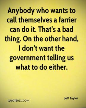 Jeff Taylor  - Anybody who wants to call themselves a farrier can do it. That's a bad thing. On the other hand, I don't want the government telling us what to do either.