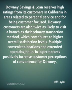 Jeff Taylor  - Downey Savings & Loan receives high ratings from its customers in California in areas related to personal service and for being customer focused. Downey customers are also twice as likely to visit a branch as their primary transaction method, which contributes to higher overall satisfaction levels. Multiple convenient locations and extended operating hours in supermarkets positively increase customer perceptions of convenience for Downey.